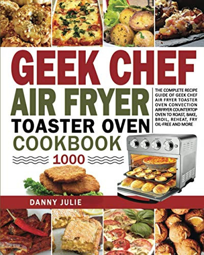 Geek Chef Air Fryer Toaster Oven Cookbook 1000 The Complete